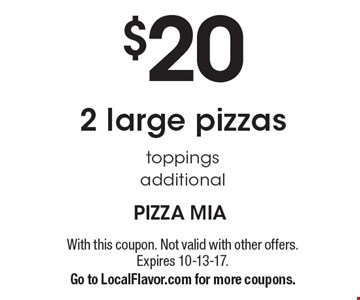 $20 2 large pizzas. Toppings additional. With this coupon. Not valid with other offers. Expires 10-13-17.Go to LocalFlavor.com for more coupons.