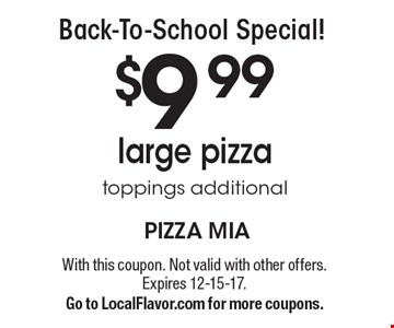 Back-To-School Special! $9 .99 large pizza. toppings additional. With this coupon. Not valid with other offers. Expires 12-15-17.Go to LocalFlavor.com for more coupons.