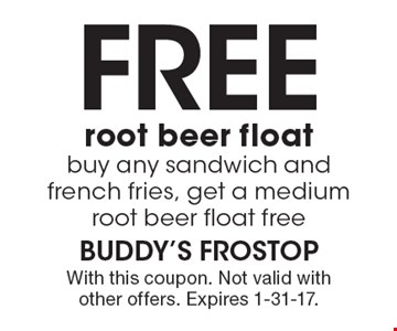Free root beer float. Buy any sandwich and french fries, get a medium root beer float free. With this coupon. Not valid with other offers. Expires 1-31-17.