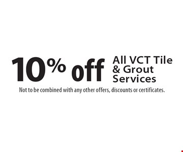 10% off all VCT tile & grout services. Not to be combined with any other offers, discounts or certificates.