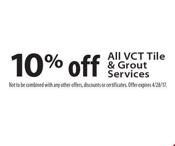 10% off All VCT Tile & Grout Services. Not to be combined with any other offers, discounts or certificates. Offer expires 4/28/17.