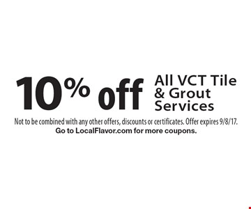 10% off All VCT Tile & Grout Services. Not to be combined with any other offers, discounts or certificates. Offer expires 9/8/17. Go to LocalFlavor.com for more coupons.