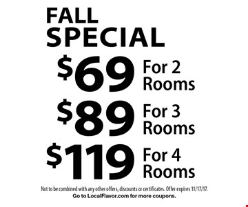 Fall Special. $69 For 2 Rooms OR $89 For 3 Rooms OR $119 For 4 Rooms. Not to be combined with any other offers, discounts or certificates. Offer expires 11/17/17. Go to LocalFlavor.com for more coupons.