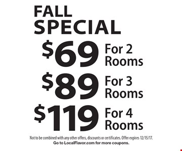 fall Special $69 For 2 Rooms. $89 For 3 Rooms. $119 For 4 Rooms. Not to be combined with any other offers, discounts or certificates. Offer expires 12/15/17. Go to LocalFlavor.com for more coupons.