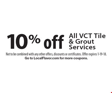 10% off All VCT Tile & Grout Services. Not to be combined with any other offers, discounts or certificates. Offer expires 1-19-18. Go to LocalFlavor.com for more coupons.