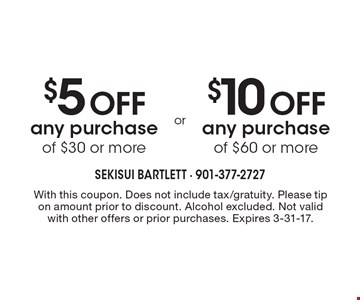 $5 Off any purchase of $30 or more. $10 Off any purchase of $60 or more. With this coupon. Does not include tax/gratuity. Please tip on amount prior to discount. Alcohol excluded. Not valid with other offers or prior purchases. Expires 3-31-17.