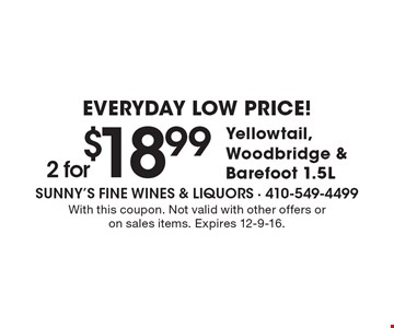 Everyday Low Price! 2 for $18.99 Yellowtail, Woodbridge & Barefoot 1.5L. With this coupon. Not valid with other offers or on sales items. Expires 12-9-16.