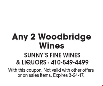 $18.99 Any 2 Woodbridge Wines. With this coupon. Not valid with other offers or on sales items. Expires 3-24-17.