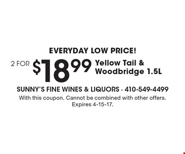 EVERYDAY LOW PRICE! 2 FOR $18.99 Yellow Tail & Woodbridge 1.5L. With this coupon. Cannot be combined with other offers. Expires 4-15-17.