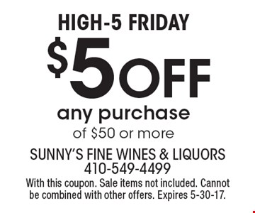 High-5 friday $5 Off any purchase of $50 or more. With this coupon. Sale items not included. Cannot be combined with other offers. Expires 5-30-17.