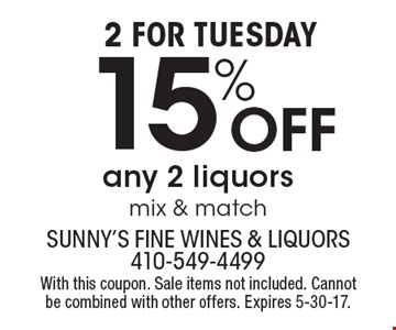 2 FOR TUESDAY 15% Off any 2 liquors mix & match. With this coupon. Sale items not included. Cannot be combined with other offers. Expires 5-30-17.