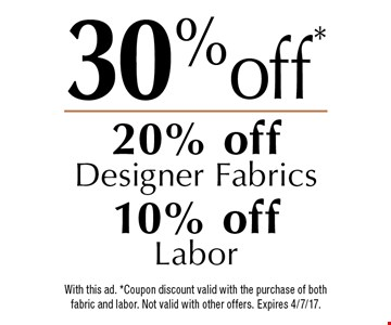 30% off*,  20% off Designer Fabrics and 10% off Labor. With this ad. *Coupon discount valid with the purchase of both fabric and labor. Not valid with other offers. Expires 4/7/17.