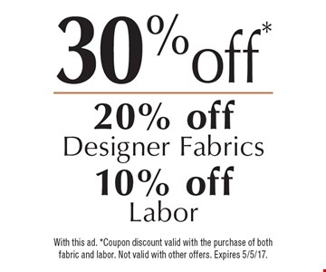 30% off or 20% off designer fabrics or 10% off labor. With this ad. Coupon discount valid with the purchase of both fabric and labor. Not valid with other offers. Expires 5/5/17.