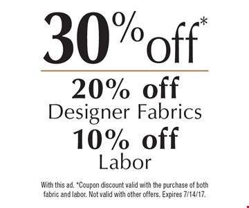 30% off* 20% off Designer Fabrics 10% off Labor. With this ad. *Coupon discount valid with the purchase of both fabric and labor. Not valid with other offers. Expires 7/14/17.