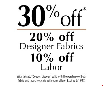 30% off! 20% off Designer Fabrics, 10% off Labor With this ad. *Coupon discount valid with the purchase of both fabric and labor. Not valid with other offers. Expires 9/15/17.