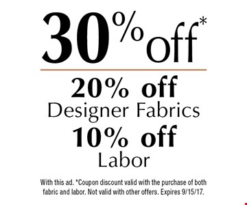 30% off! 20% off Designer Fabrics, 10% off Labor. With this ad. *Coupon discount valid with the purchase of both fabric and labor. Not valid with other offers. Expires 9/15/17.