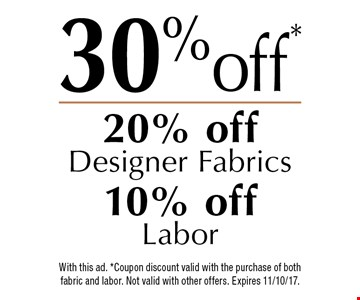 30% off* 20% off Designer Fabrics 10% off Labor. With this ad. *Coupon discount valid with the purchase of both fabric and labor. Not valid with other offers. Expires 11/10/17.