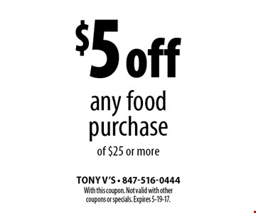 $5 off any food purchase of $25 or more. With this coupon. Not valid with other coupons or specials. Expires 5-19-17.