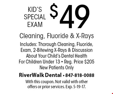 Kid's special exam $49 - Cleaning, fluoride & x-rays. Includes: thorough cleaning, fluoride, exam, 2-bitewing x-rays & discussion about your child's dental health for children under 13. Reg. price $205. New patients only. With this coupon. Not valid with other offers or prior services. Exp. 5-19-17.