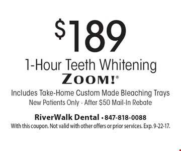 $189 Zoom 1-Hour Teeth Whitening Includes Take-Home Custom Made Bleaching Trays New Patients Only - After $50 Mail-In Rebate. With this coupon. Not valid with other offers or prior services. Exp. 9-22-17.