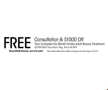 Free Consultation & $1000 Off. Your Complete Six Month Smiles Adult Braces Treatment. $3,999 With This Card. Reg. Price $4,999. Not valid with other offers or prior services. Exp. 9-22-17.