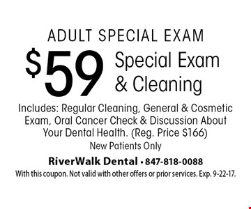 Adult Special Exam: $59 Special Exam & Cleaning. Includes: Regular Cleaning, General & Cosmetic Exam, Oral Cancer Check & Discussion About Your Dental Health. Reg. Price $166. New Patients Only. With this coupon. Not valid with other offers or prior services. Exp. 9-22-17.