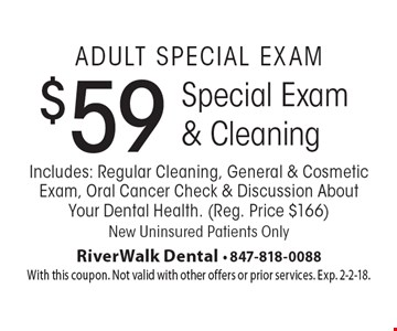 Adult Special Exam: $59 Special Exam & Cleaning. Includes: Regular Cleaning, General & Cosmetic Exam, Oral Cancer Check & Discussion About Your Dental Health. Reg. Price $166. New Uninsured Patients Only. With this coupon. Not valid with other offers or prior services. Exp. 2-2-18.