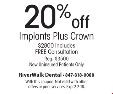 20%off Implants Plus Crown. $2800 Includes FREE Consultation. Reg. $3500. New Uninsured Patients Only. With this coupon. Not valid with other offers or prior services. Exp. 2-2-18.
