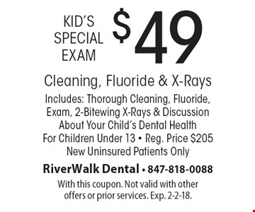 Kid's Special Exam: $49 Cleaning, Fluoride & X-Rays. Includes: Thorough Cleaning, Fluoride, Exam, 2-Bitewing X-Rays & Discussion About Your Child's Dental Health For Children Under 13. Reg. Price $205. New Uninsured Patients Only. With this coupon. Not valid with other offers or prior services. Exp. 2-2-18.