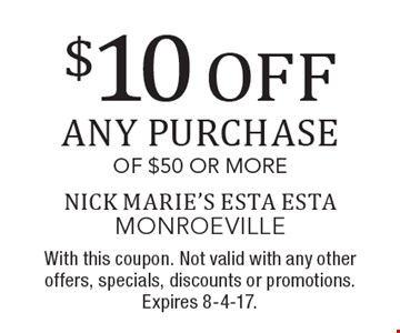 $10 OFF any purchase of $50 or more. With this coupon. Not valid with any other offers, specials, discounts or promotions. Expires 8-4-17.