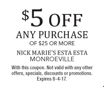 $5 OFF any purchase of $25 or more. With this coupon. Not valid with any other offers, specials, discounts or promotions. Expires 8-4-17.