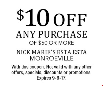 $10 off any purchase of $50 or more. With this coupon. Not valid with any other offers, specials, discounts or promotions. Expires 9-8-17.