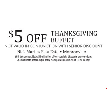 $5 off Thanksgiving Buffet. With this coupon. Not valid with other offers, specials, discounts or promotions. One certificate per table/per party. No separate checks. Valid 11-23-17 only.