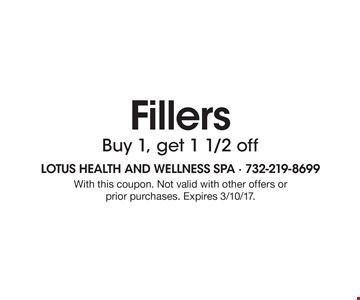 Fillers Buy 1, get 1 1/2 off. With this coupon. Not valid with other offers or prior purchases. Expires 3/10/17.