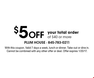 $5 Off your total order of $40 or more. With this coupon. Valid 7 days a week, lunch or dinner. Take-out or dine in. Cannot be combined with any other offer or deal. Offer expires 1/6/17.