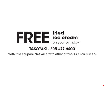 Free fried ice cream on your birthday. With this coupon. Not valid with other offers. Expires 6-9-17.