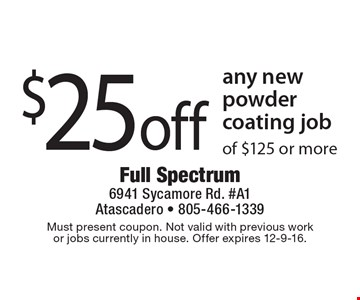 $25 off any new powder coating job of $125 or more. Must present coupon. Not valid with previous work or jobs currently in house. Offer expires 12-9-16.