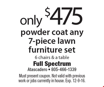 Only $475 to powder coat any 7-piece lawn furniture set, 6 chairs & a table. Must present coupon. Not valid with previous work or jobs currently in house. Exp. 12-9-16.