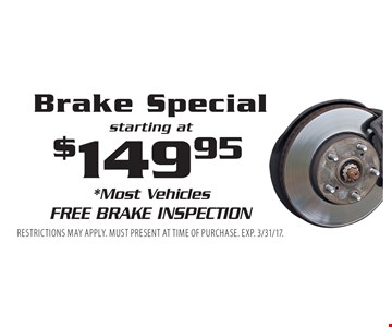 Brake Special starting at $149.95. *Most Vehicles Free Brake Inspection. Restrictions may apply. Must present at time of purchase. Exp. 3/31/17.