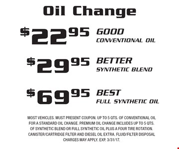 Oil Change: $22.95 Good (Conventional Oil) OR $29.95 Better (Synthetic Blend) OR $69.95 Best (Full Synthetic Oil). Most vehicles. Must present coupon. Up to 5 qts. of conventional oil for a standard oil change. Premium oil change includes up to 5 qts. of synthetic blend or full synthetic oil plus a four tire rotation. Canister/cartridge filter and diesel oil extra. Fluid/filter disposal charges may apply. Exp. 3/31/17.