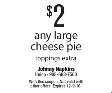 $2 off any large cheese pie toppings extra. With this coupon. Not valid with other offers. Expires 12-9-16.