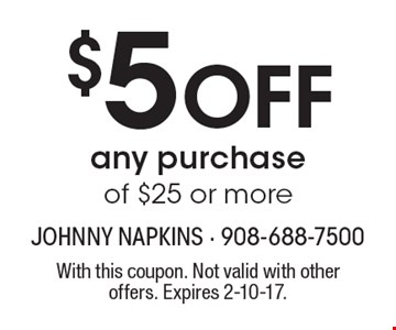 $5 OFF any purchase of $25 or more. With this coupon. Not valid with other offers. Expires 2-10-17.
