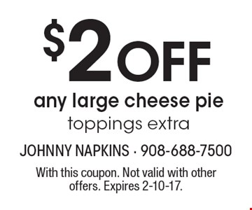 $2 OFF any large cheese pie. Toppings extra. With this coupon. Not valid with other offers. Expires 2-10-17.
