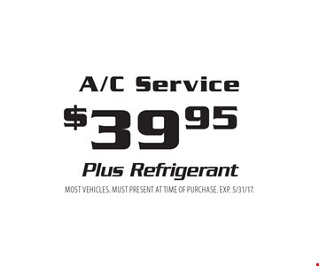 $39.95 A/C Service Plus Refrigerant. Most vehicles. Must present at time of purchase. EXP. 5/31/17.