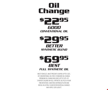 Oil Change: $22.95 Conventional Oil, $29.95 Synthetic Blend or $69.95 Full Synthetic Oil. Most vehicles. Must present coupon. Up to 5 qts. of conventional oil for a standard oil change. Premium oil change includes up to 5 qts. of synthetic blend or full synthetic oil plus a four tire rotation. Canister/cartridge filter and diesel oil extra. Fluid/filter disposal charges may apply. Exp. 6/30/17.