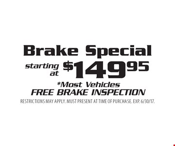 Brake Special starting at $149.95. *Most Vehicles. Free Brake Inspection. Restrictions may apply. Must present at time of purchase. Exp. 6/30/17.