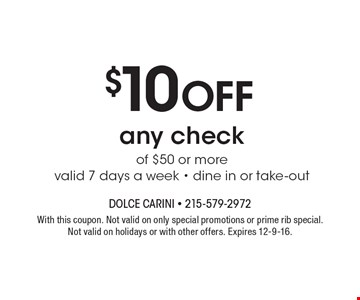 $10 Off any check of $50 or more valid 7 days a week - dine in or take-out. With this coupon. Not valid on only special promotions or prime rib special. Not valid on holidays or with other offers. Expires 12-9-16.