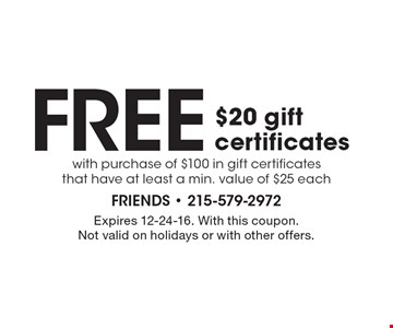 Free $20 gift certificates with purchase of $100 in gift certificates that have at least a min. value of $25 each. Expires 12-24-16. With this coupon. Not valid on holidays or with other offers.