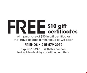 Free $10 gift certificates with purchase of $50 in gift certificates that have at least a min. value of $25 each. Expires 12-24-16. With this coupon. Not valid on holidays or with other offers.