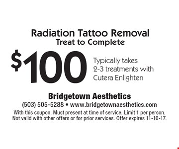 $100 Radiation Tattoo Removal  Treat to Complete Typically takes  2-3 treatments with  Cutera Enlighten. With this coupon. Must present at time of service. Limit 1 per person. Not valid with other offers or for prior services. Offer expires 11-10-17.